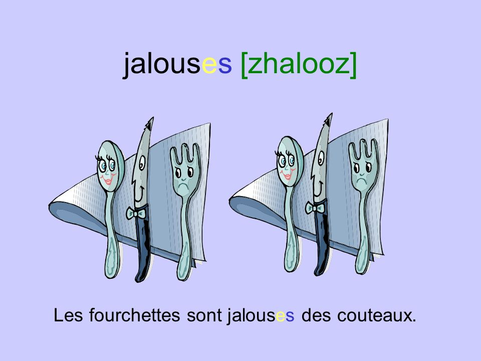jalouses [zhalooz] Les fourchettes sont jalouses des couteaux.